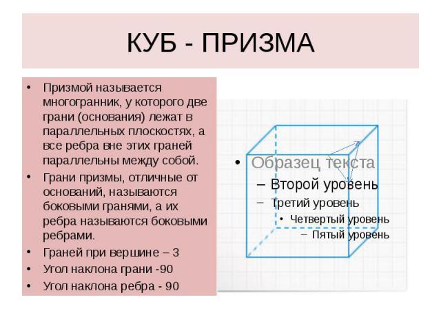 КУБ - ПРИЗМА Призмой называется многогранник, у которого две грани (основания) лежат в параллельных плоскостях, а все ребра вне этих граней параллельны между собой. Грани призмы, отличные от оснований, называются боковыми гранями, а их ребра называю…
