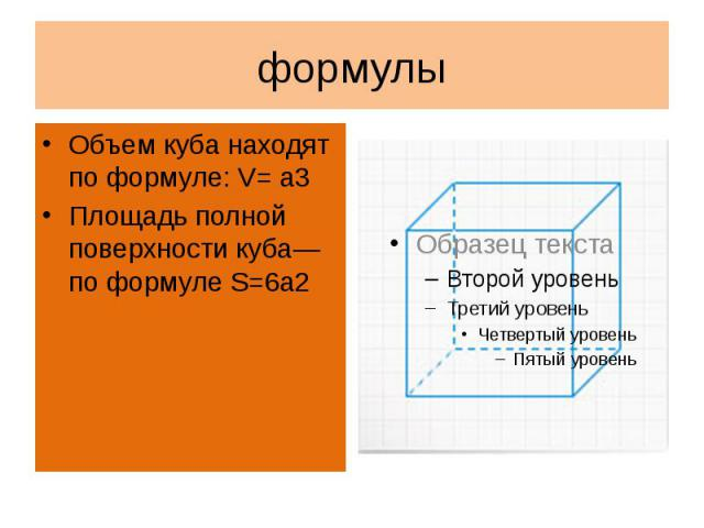формулыОбъем куба находят по формуле: V= a3Площадь полной поверхности куба—по формуле S=6a2