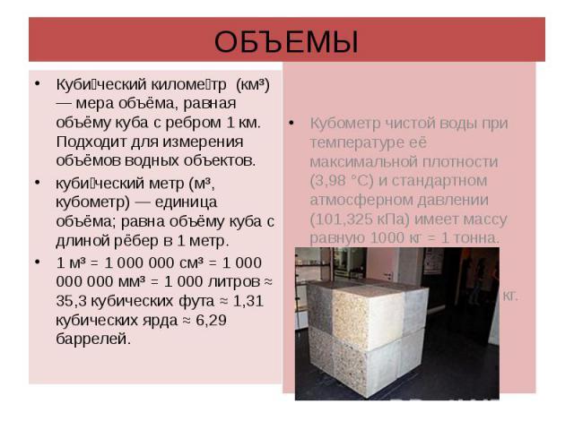 ОБЪЕМЫ Кубический километр (км³) — мера объёма, равная объёму куба с ребром 1 км. Подходит для измерения объёмов водных объектов. кубический метр (м³, кубометр) — единица объёма; равна объёму куба с длиной рёбер в 1 метр.1 м³ = 1 000 000 см³ = 1 000…