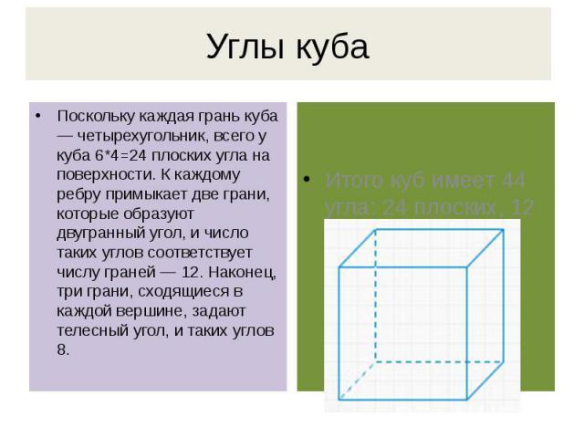 Углы куба Поскольку каждая грань куба — четырехугольник, всего у куба 6*4=24 плоских угла на поверхности. К каждому ребру примыкает две грани, которые образуют двугранный угол, и число таких углов соответствует числу граней — 12. Наконец, три грани,…