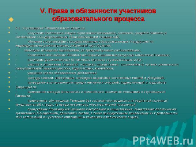 V. Права и обязанности участников образовательного процесса 5.1. Обучающиеся Гимназии имеют право на:-получение бесплатного общего образования (начального, основного, среднего (полного) в соответствии с государственными образовательными стандартами…