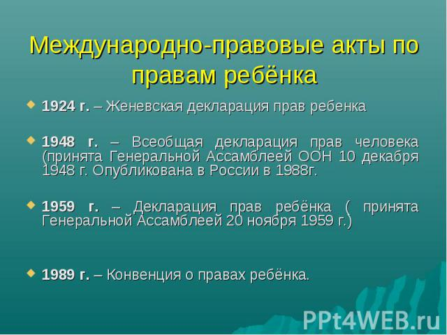Международно-правовые акты по правам ребёнка 1924 г. – Женевская декларация прав ребенка1948 г. – Всеобщая декларация прав человека (принята Генеральной Ассамблеей ООН 10 декабря 1948 г. Опубликована в России в 1988г.1959 г. – Декларация прав ребёнк…