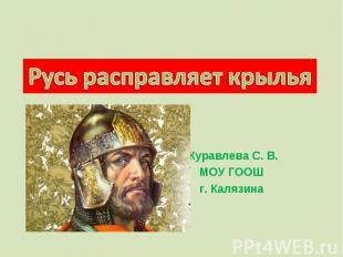 Русь расправляет крылья Журавлева С. В.МОУ ГООШг. Калязина