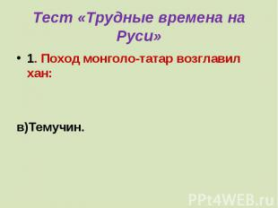 Тест «Трудные времена на Руси» 1. Поход монголо-татар возглавил хан:а) Батый;б)Ч