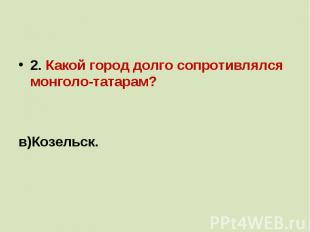 2. Какой город долго сопротивлялся монголо-татарам?а) Рязань;б)Новгород;в)Козель