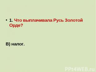 1. Что выплачивала Русь Золотой Орде?а)дань;б)выкуп;В) налог.