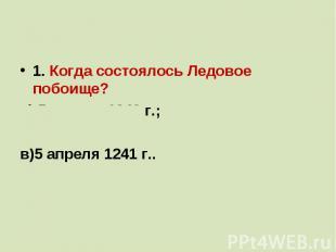 1. Когда состоялось Ледовое побоище?а) 5 апреля 1242 г.;б)20 мая 1242 г.;в)5 апр