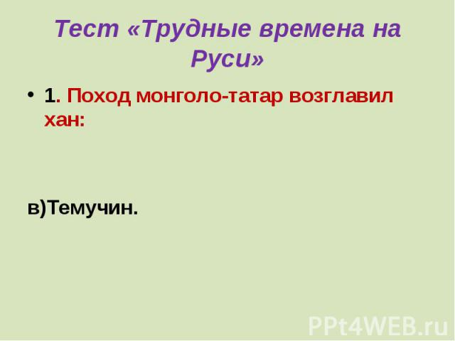 Тест «Трудные времена на Руси» 1. Поход монголо-татар возглавил хан:а) Батый;б)Чингисхан;в)Темучин.
