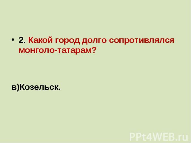2. Какой город долго сопротивлялся монголо-татарам?а) Рязань;б)Новгород;в)Козельск.