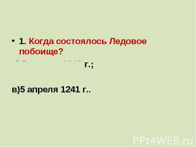 1. Когда состоялось Ледовое побоище?а) 5 апреля 1242 г.;б)20 мая 1242 г.;в)5 апреля 1241 г..