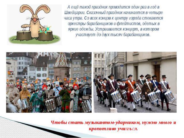 А ещё такой праздник проводится один раз в год в Швейцарии. Сказочный праздник начинается в четыре часа утра. Со всех концов к центру города стекаются оркестры барабанщиков и флейтистов, одетых в яркие одежды. Устраивается концерт, в котором участву…