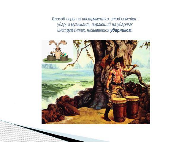Способ игры на инструментах этой семейки - удар, а музыкант, играющий на ударных инструментах, называетсяударником.
