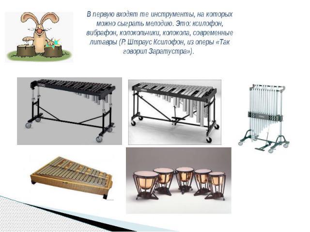 В первую входят те инструменты, на которых можно сыграть мелодию. Это: ксилофон, вибрафон, колокольчики, колокола, современные литавры (Р. Штраус Ксилофон, из оперы «Так говорил Заратустра»).