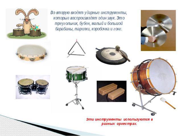 Во вторую входят ударные инструменты, которые воспроизводят один звук. Это треугольник, бубен, малый и большой барабаны, тарелки, коробочка и гонг. Эти инструменты используются в разных оркестрах.