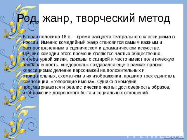 Род, жанр, творческий метод Вторая половина 18 в. – время расцвета театрального классицизма в России. Именно комедийный жанр становится самым важным и распространенным в сценическом и драматическом искусстве. Лучшие комедии этого времени являются ча…
