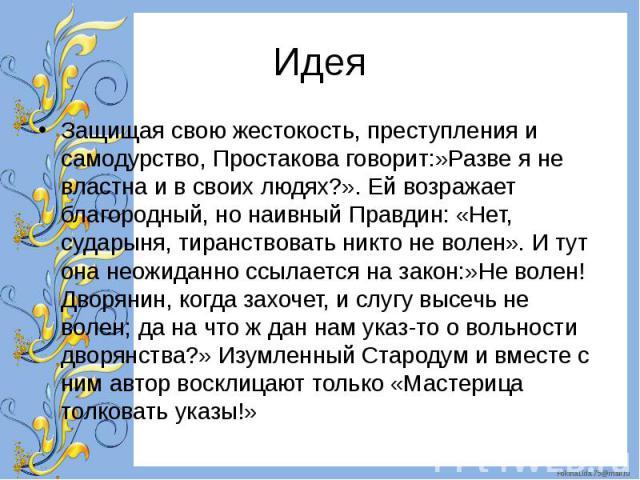 Защищая свою жестокость, преступления и самодурство, Простакова говорит:»Разве я не властна и в своих людях?». Ей возражает благородный, но наивный Правдин: «Нет, сударыня, тиранствовать никто не волен». И тут она неожиданно ссылается на закон:»Не в…