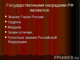 Государственными наградами РФ являются: Звание Героя России.Ордена.Медали.Знаки