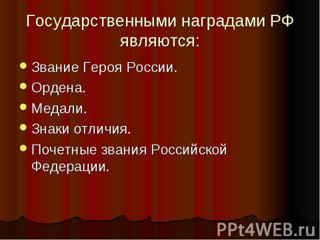 Государственными наградами РФ являются: Звание Героя России.Ордена.Медали.Знаки отличия.Почетные звания Российской Федерации.