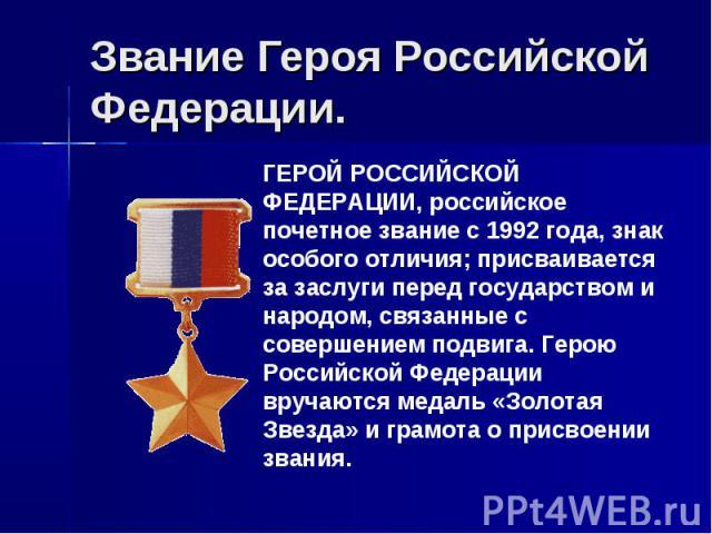Звание Героя Российской Федерации. ГЕРОЙ РОССИЙСКОЙ ФЕДЕРАЦИИ, российское почетное звание с 1992 года, знак особого отличия; присваивается за заслуги перед государством и народом, связанные с совершением подвига. Герою Российской Федерации вручаются…