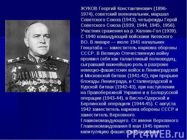 ЖУКОВ Георгий Константинович (1896-1974), советский военачальник, маршал Советского Союза (1943), четырежды Герой Советского Союза (1939, 1944, 1945, 1956). Участник сражения на р. Халхин-Гол (1939). С 1940 командующий войсками Киевского ВО. В январ…