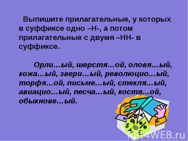 Выпишите прилагательные, у которых в суффиксе одно –Н-, а потом прилагательные с двумя –НН- в суффиксе. Орли…ый, шерстя…ой, оловя…ый, кожа…ый, звери…ый, революцио…ый, торфя…ой, письме…ый, стекля…ый, авиацио…ый, песча…ый, костя…ой, обыкнове…ый.