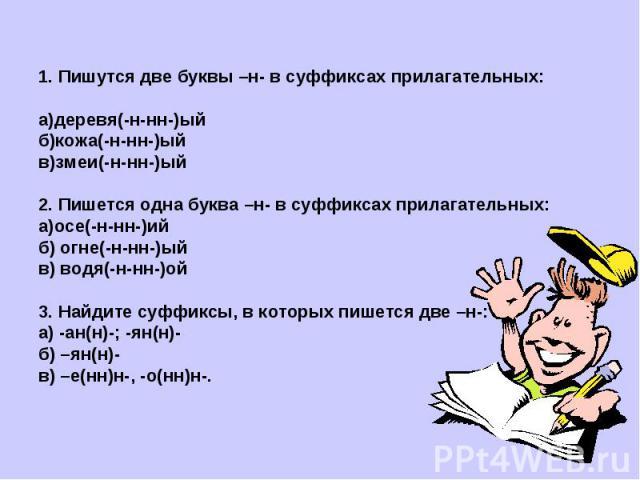 1. Пишутся две буквы –н- в суффиксах прилагательных:а)деревя(-н-нн-)ыйб)кожа(-н-нн-)ыйв)змеи(-н-нн-)ый2. Пишется одна буква –н- в суффиксах прилагательных:а)осе(-н-нн-)ийб) огне(-н-нн-)ыйв) водя(-н-нн-)ой3. Найдите суффиксы, в которых пишется две –н…