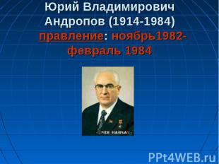 Юрий Владимирович Андропов (1914-1984) правление: ноябрь1982-февраль 1984