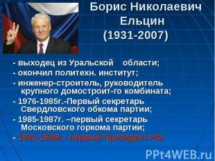 Борис Николаевич Ельцин (1931-2007) - выходец из Уральской области;- окончил пол