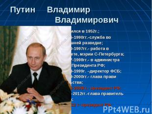 Путин Владимир Владимирович - родился в 1952г.; - 1975-1990гг.-служба во внешней