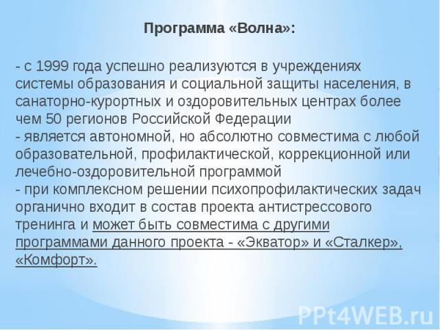 Программа «Волна»:- с 1999 года успешно реализуются в учреждениях системы образования и социальной защиты населения, в санаторно-курортных и оздоровительных центрах более чем 50 регионов Российской Федерации- является автономной, но абсолютно совмес…