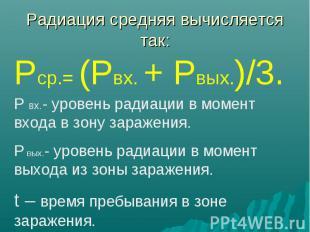 Радиация средняя вычисляется так: Рср.= (Рвх. + Рвых.)/3. Р вх.- уровень радиаци