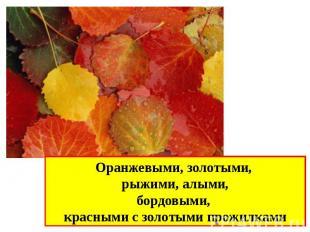 Оранжевыми, золотыми, рыжими, алыми,бордовыми, красными с золотыми прожилками