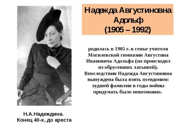 Надежда Августиновна Адольф (1905 – 1992) родилась в 1905 г. в семье учителя Могилевской гимназии Августина Ивановича Адольфа (он происходил из обрусевших латышей). Впоследствии Надежда Августиновна вынуждена была взять псевдоним: худшей фамилии в г…