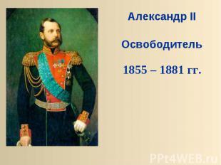 Александр IIОсвободитель1855 – 1881 гг.