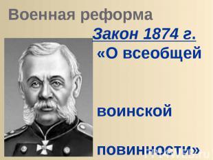 Военная реформа Закон 1874 г. «О всеобщей воинской повинности» военный м-р Д.А.