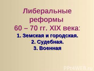 Либеральные реформы 60 – 70 гг. XIX века:1. Земская и городская.2. Судебная.3. В