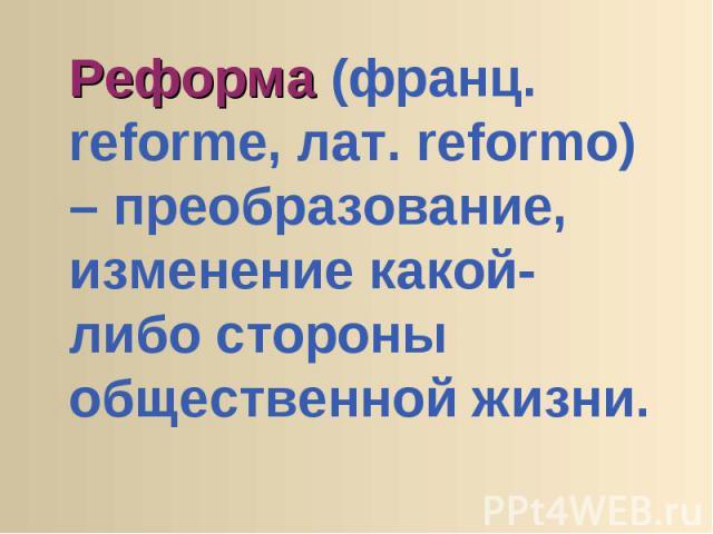 Реформа (франц. reforme, лат. reformo) – преобразование, изменение какой-либо стороны общественной жизни.