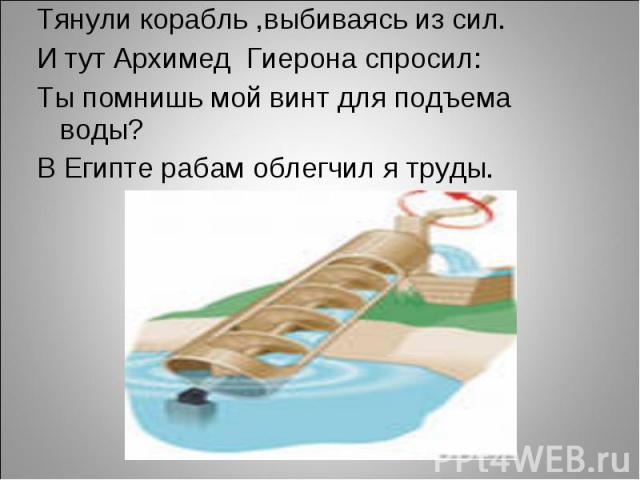 Тянули корабль ,выбиваясь из сил.И тут Архимед Гиерона спросил:Ты помнишь мой винт для подъема воды?В Египте рабам облегчил я труды.