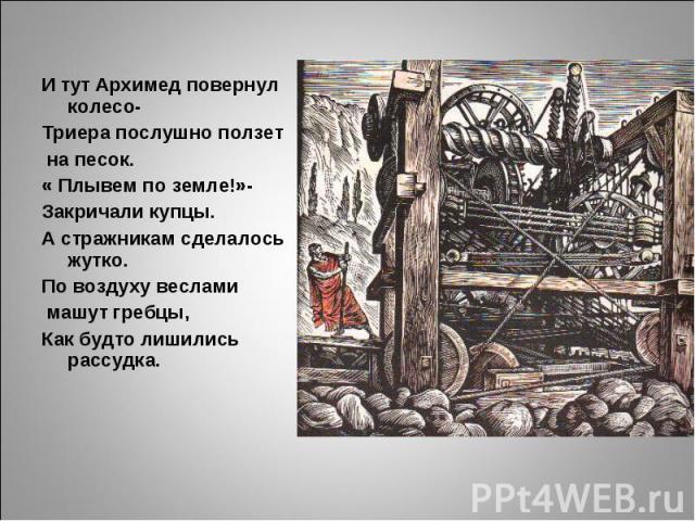И тут Архимед повернул колесо-Триера послушно ползет на песок.« Плывем по земле!»-Закричали купцы.А стражникам сделалось жутко.По воздуху веслами машут гребцы,Как будто лишились рассудка.