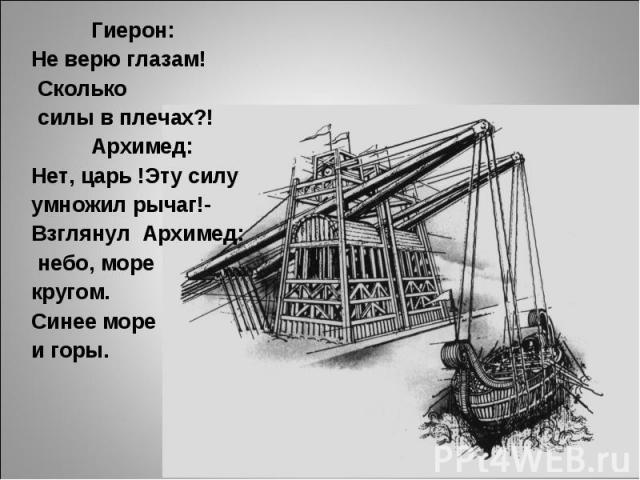 Гиерон:Не верю глазам! Сколько силы в плечах?! Архимед:Нет, царь !Эту силу умножил рычаг!-Взглянул Архимед: небо, море кругом.Синее море и горы.