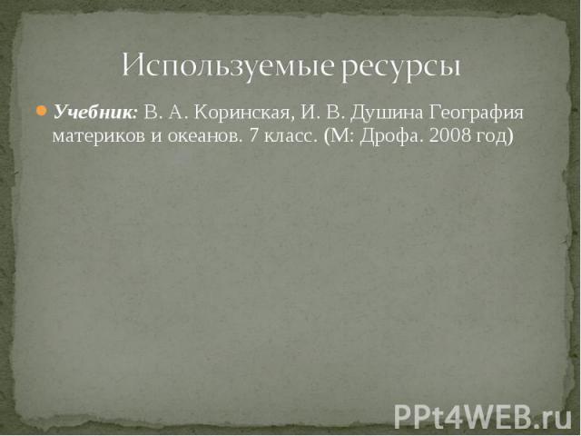 Используемые ресурсы Учебник: В. А. Коринская, И. В. Душина География материков и океанов. 7 класс. (М: Дрофа. 2008 год)