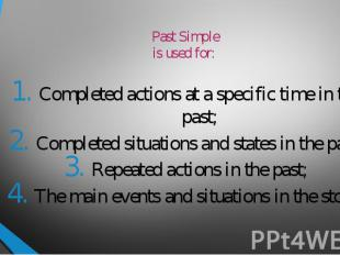 Past Simpleis used for: Completed actions at a specific time in the past;Complet