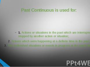 Past Continuous is used for: 1. Actions or situations in the past which are inte