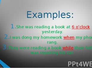 Examples:She was reading a book at 6 o'clock yesterday.I was dong my homework wh