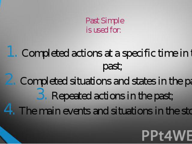 Past Simpleis used for: Completed actions at a specific time in the past;Completed situations and states in the past;Repeated actions in the past;The main events and situations in the story.