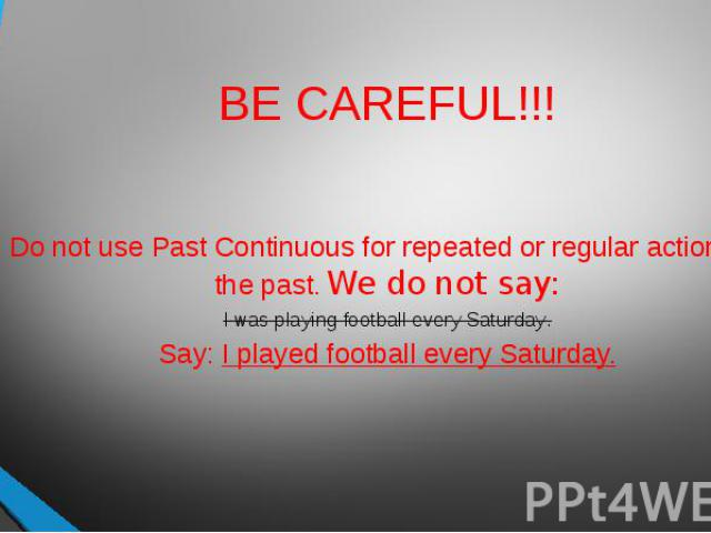 BE CAREFUL!!! Do not use Past Continuous for repeated or regular actions in the past. We do not say:I was playing football every Saturday.Say: I played football every Saturday.