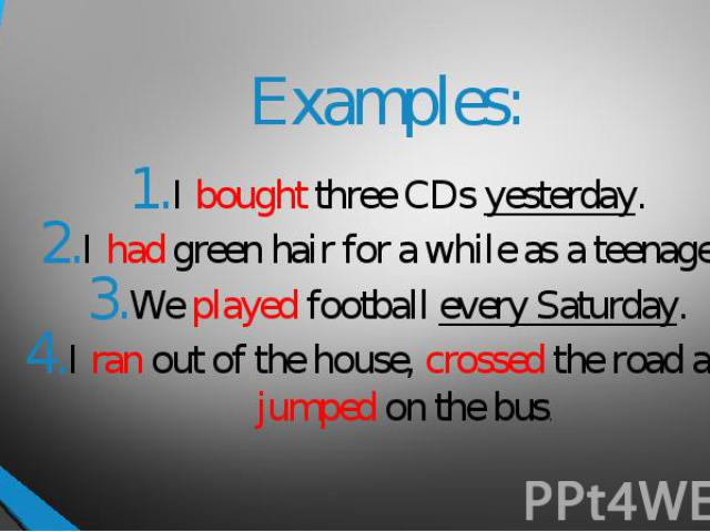 Examples:I bought three CDs yesterday.I had green hair for a while as a teenager.We played football every Saturday.I ran out of the house, crossed the road and jumped on the bus.