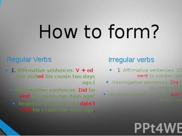 How to form?Regular Verbs 1. Affirmative sentences: V + ed (He visited his cousin two days ago.)Interrogative sentences: Did he visit his cousin two days ago?Negative sentences: He didn't visit his cousin two days ago. 1. Affirmative sentences V2 (T…