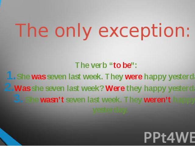 "The only exception: The verb ""to be"":She was seven last week. They were happy yesterday.Was she seven last week? Were they happy yesterday?She wasn't seven last week. They weren't happy yesterday."