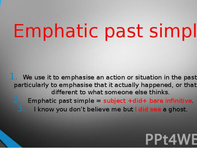 Emphatic past simple We use it to emphasise an action or situation in the past, particularly to emphasise that it actually happened, or that it's different to what someone else thinks.Emphatic past simple = subject +did+ bare infinitive.I know you d…